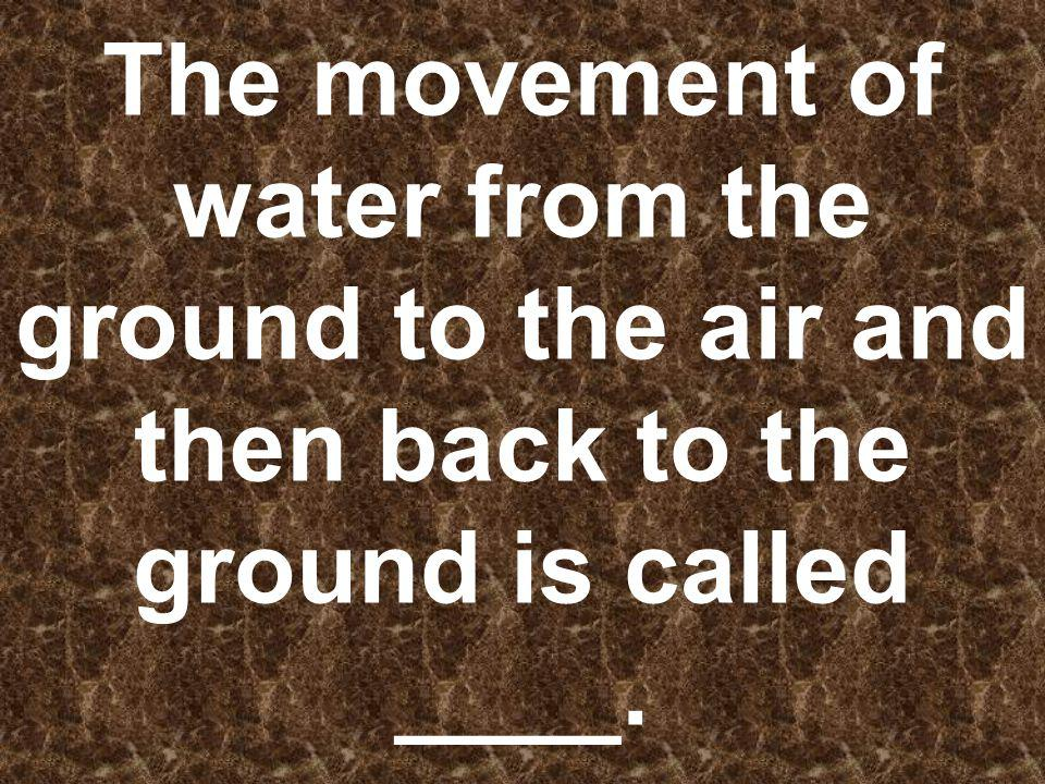The movement of water from the ground to the air and then back to the ground is called ____.