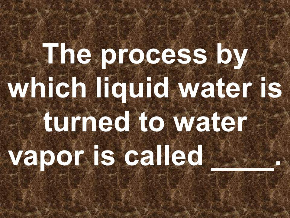 The process by which liquid water is turned to water vapor is called ____.