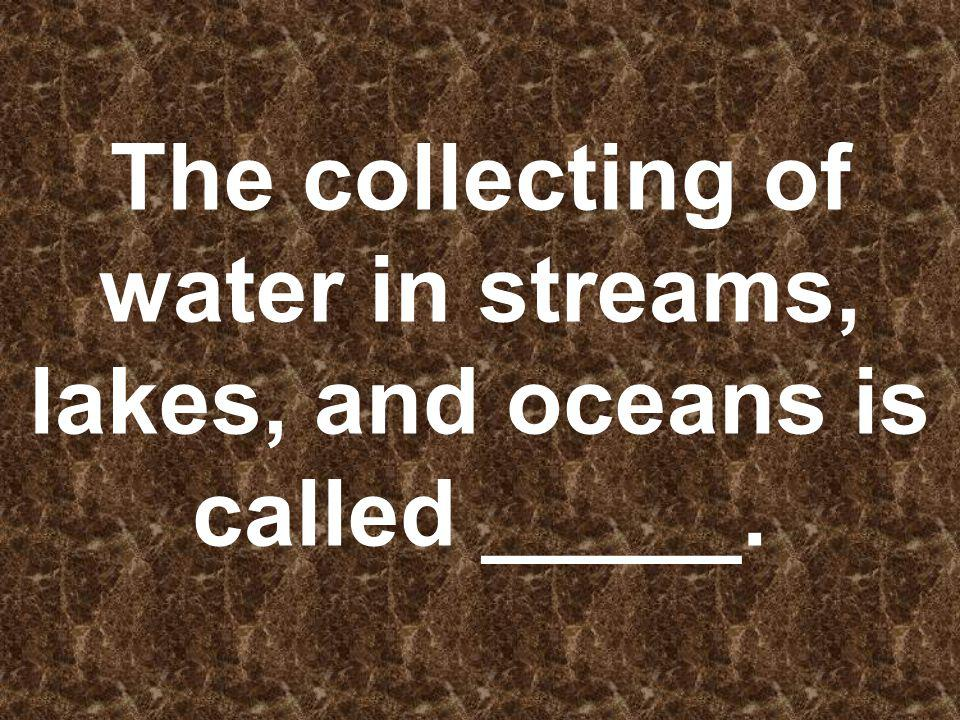 The collecting of water in streams, lakes, and oceans is called _____.