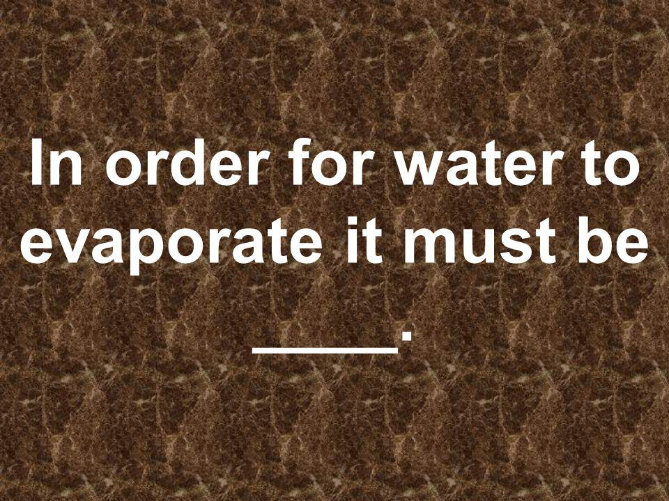 In order for water to evaporate it must be ____.