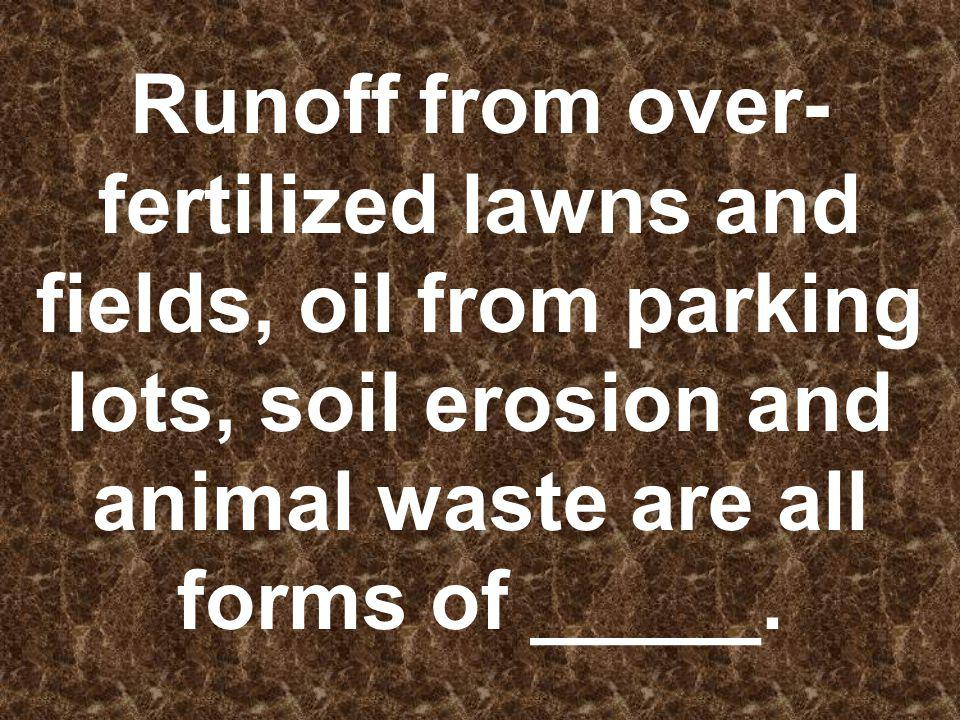 Runoff from over-fertilized lawns and fields, oil from parking lots, soil erosion and animal waste are all forms of _____.