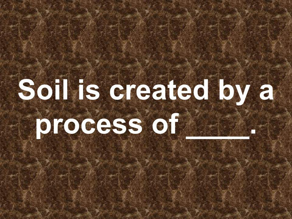 Soil is created by a process of ____.