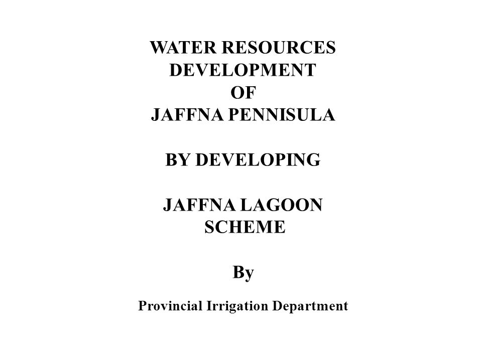 WATER RESOURCES DEVELOPMENT OF JAFFNA PENNISULA BY DEVELOPING JAFFNA LAGOON SCHEME By Provincial Irrigation Department