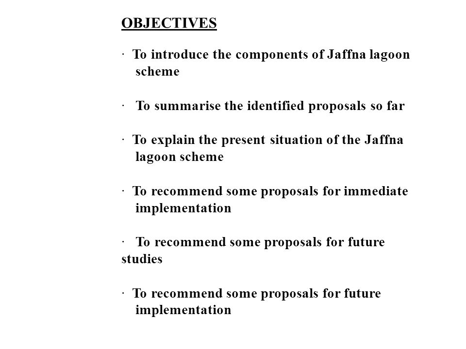 OBJECTIVES · To introduce the components of Jaffna lagoon scheme · To summarise the identified proposals so far · To explain the present situation of the Jaffna lagoon scheme · To recommend some proposals for immediate implementation · To recommend some proposals for future studies · To recommend some proposals for future implementation