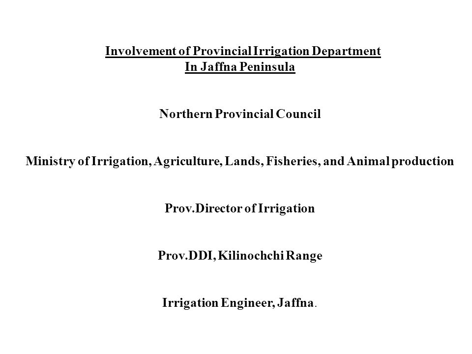 Involvement of Provincial Irrigation Department In Jaffna Peninsula Northern Provincial Council Ministry of Irrigation, Agriculture, Lands, Fisheries, and Animal production Prov.Director of Irrigation Prov.DDI, Kilinochchi Range Irrigation Engineer, Jaffna.
