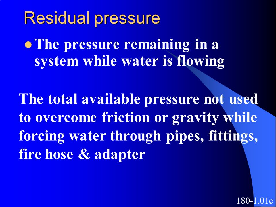 Residual pressure The pressure remaining in a system while water is flowing. The total available pressure not used.