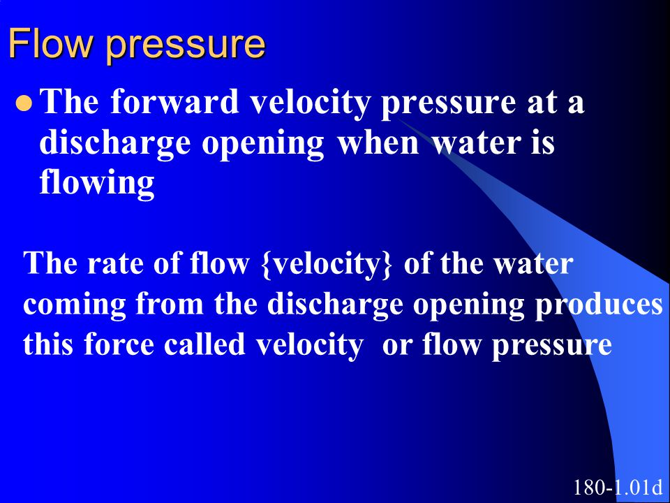 Flow pressure The forward velocity pressure at a discharge opening when water is flowing. The rate of flow {velocity} of the water.