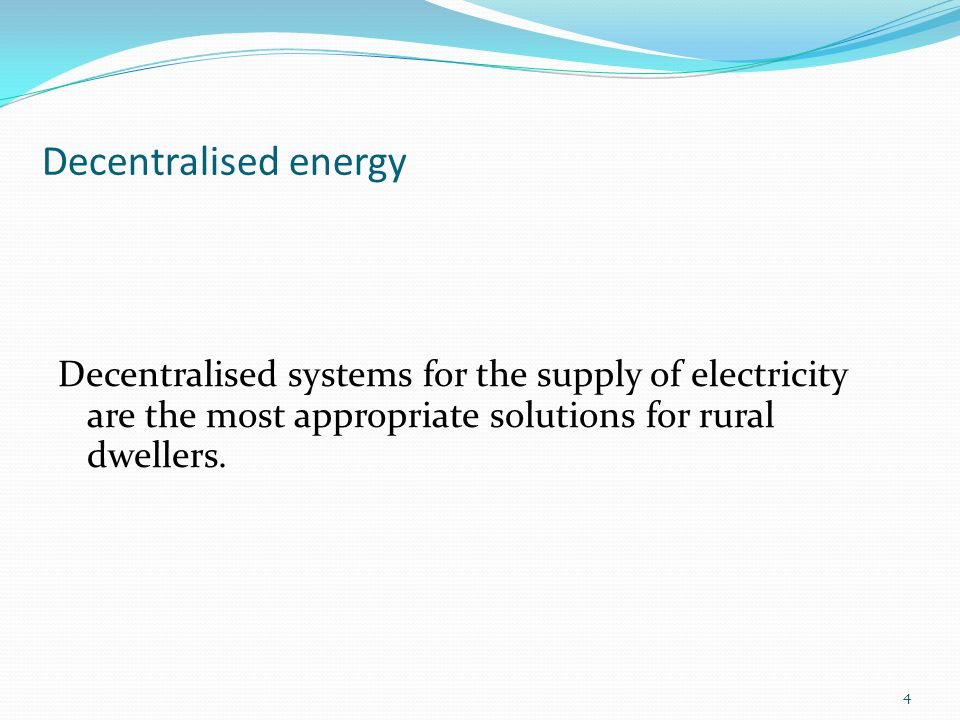 Decentralised energy Decentralised systems for the supply of electricity are the most appropriate solutions for rural dwellers.