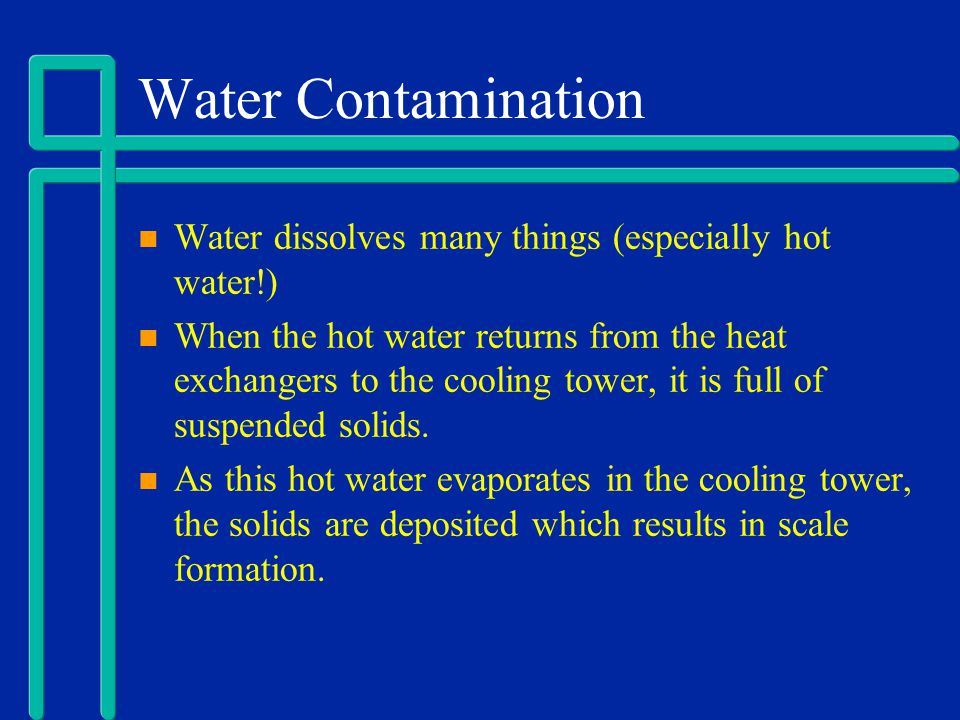 Water Contamination Water dissolves many things (especially hot water!)