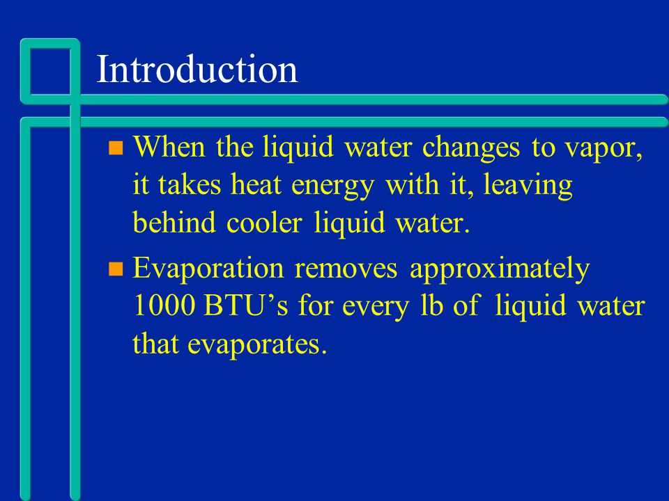 Introduction When the liquid water changes to vapor, it takes heat energy with it, leaving behind cooler liquid water.