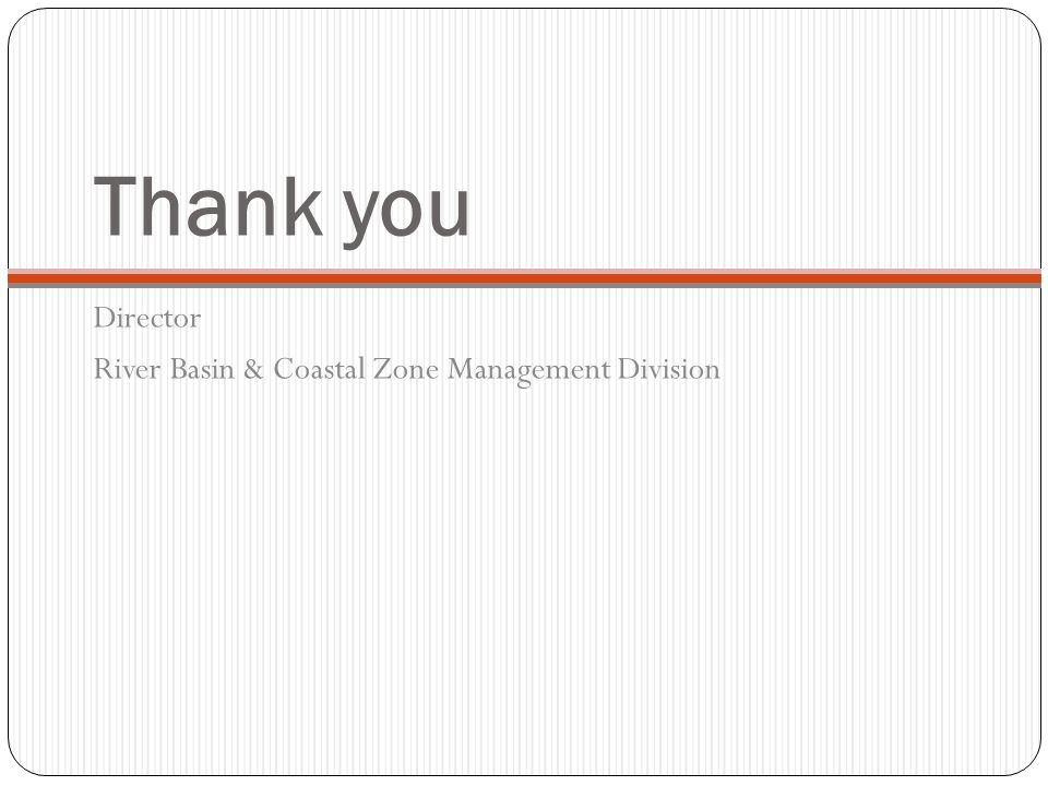 Thank you Director River Basin & Coastal Zone Management Division