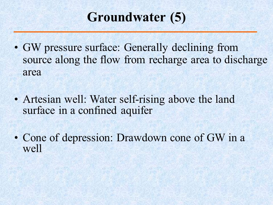 Groundwater (5) GW pressure surface: Generally declining from source along the flow from recharge area to discharge area.