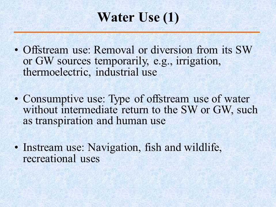 Water Use (1) Offstream use: Removal or diversion from its SW or GW sources temporarily, e.g., irrigation, thermoelectric, industrial use.