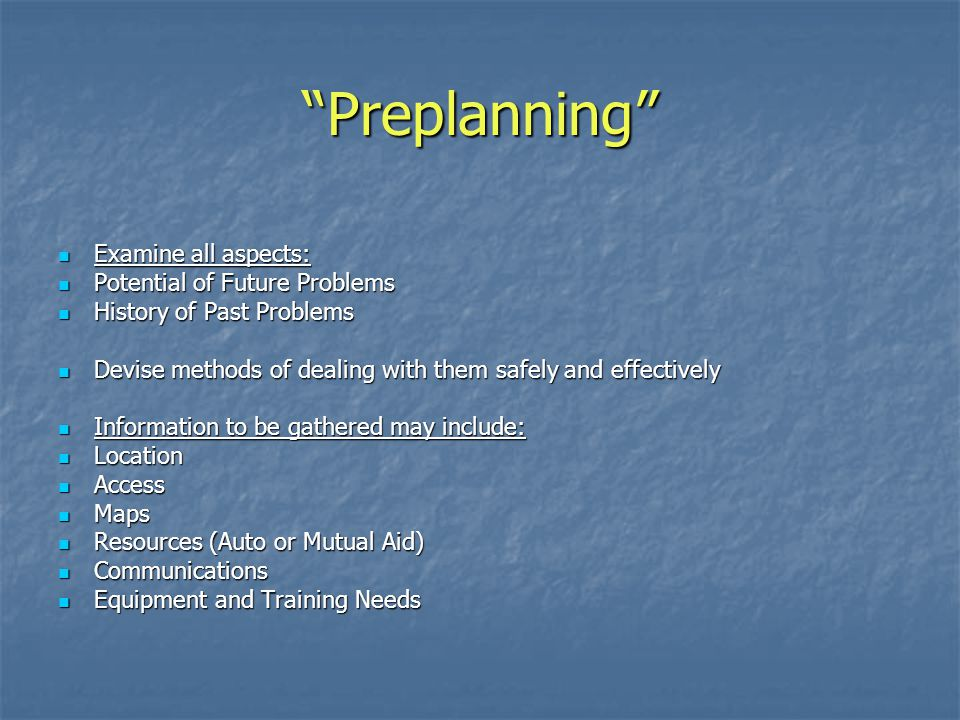 Preplanning Examine all aspects: Potential of Future Problems