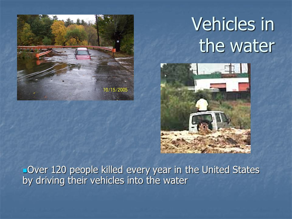 Vehicles in the water Over 120 people killed every year in the United States by driving their vehicles into the water.