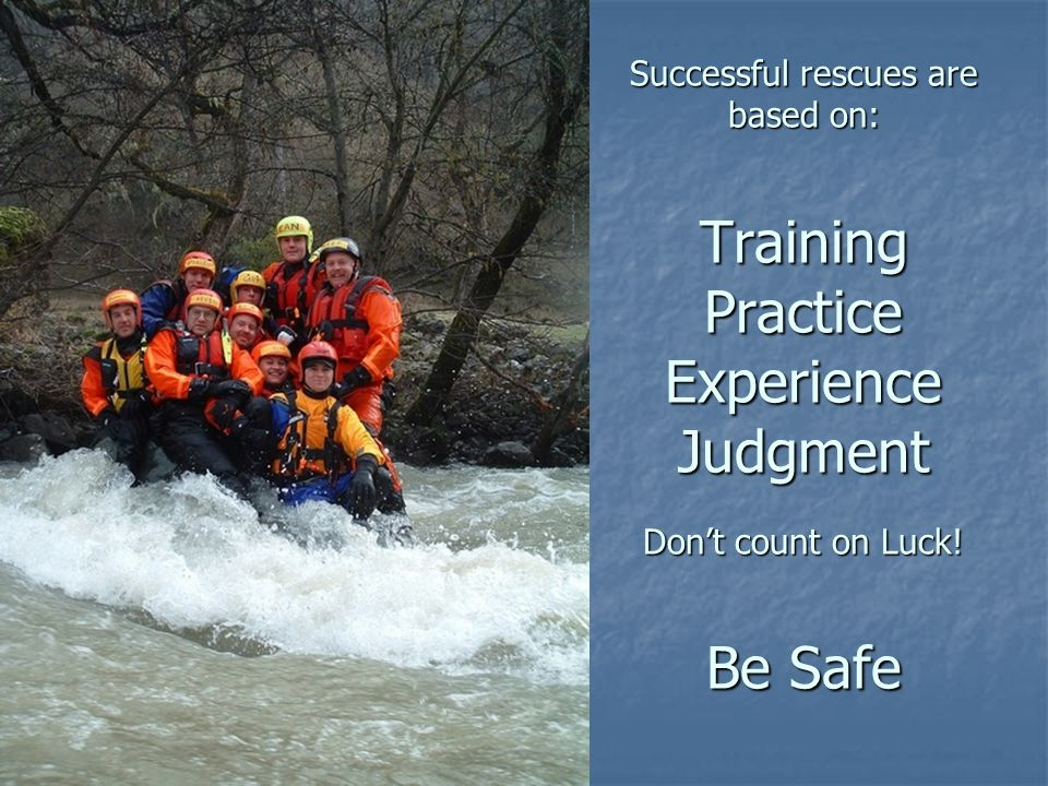 Successful rescues are based on: Training Practice Experience Judgment Don't count on Luck! Be Safe