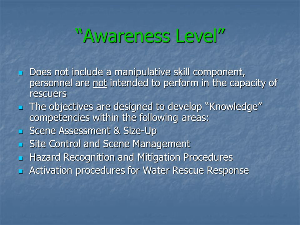 Awareness Level Does not include a manipulative skill component, personnel are not intended to perform in the capacity of rescuers.