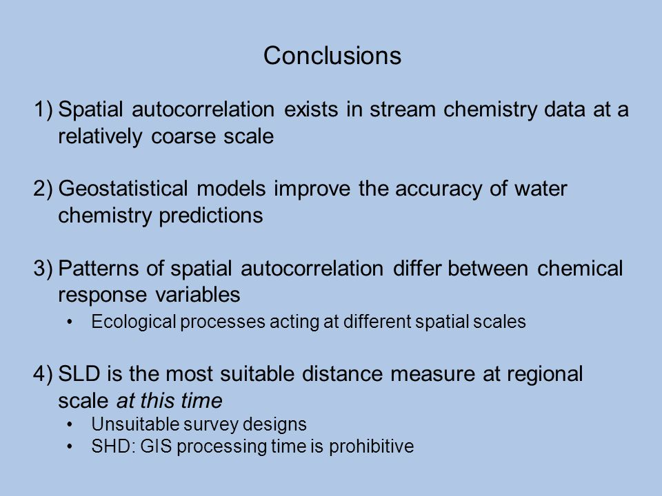 Conclusions Spatial autocorrelation exists in stream chemistry data at a relatively coarse scale.