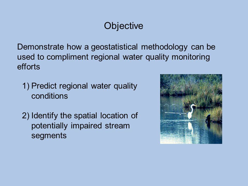 Objective Demonstrate how a geostatistical methodology can be used to compliment regional water quality monitoring efforts.