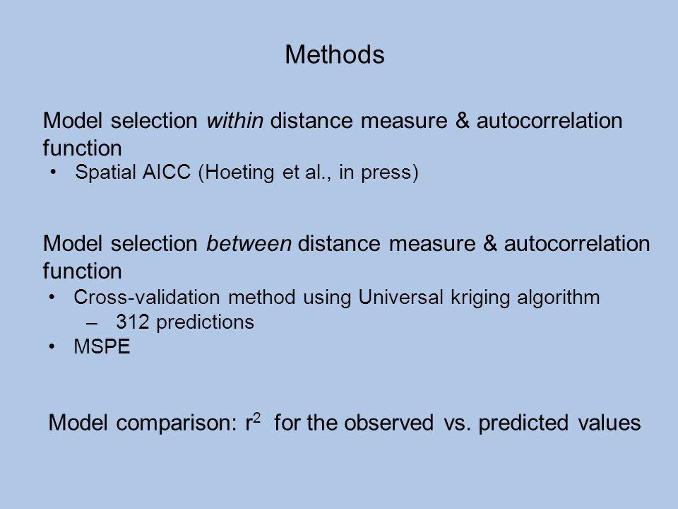 Methods Spatial AICC (Hoeting et al., in press) Model selection within distance measure & autocorrelation function.