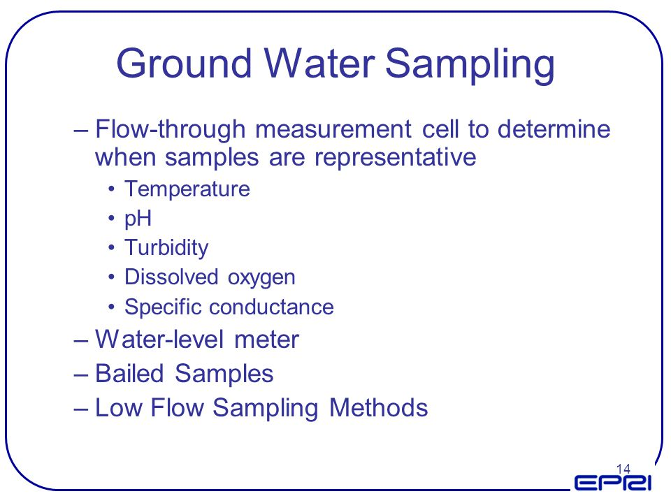 Ground Water Sampling Flow-through measurement cell to determine when samples are representative. Temperature.