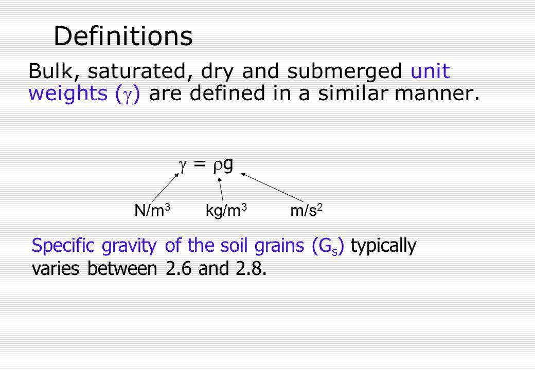 Definitions Bulk, saturated, dry and submerged unit weights () are defined in a similar manner.  = g.