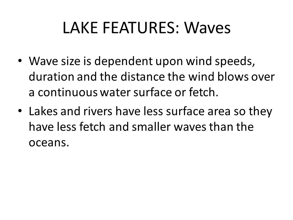 LAKE FEATURES: Waves Wave size is dependent upon wind speeds, duration and the distance the wind blows over a continuous water surface or fetch.