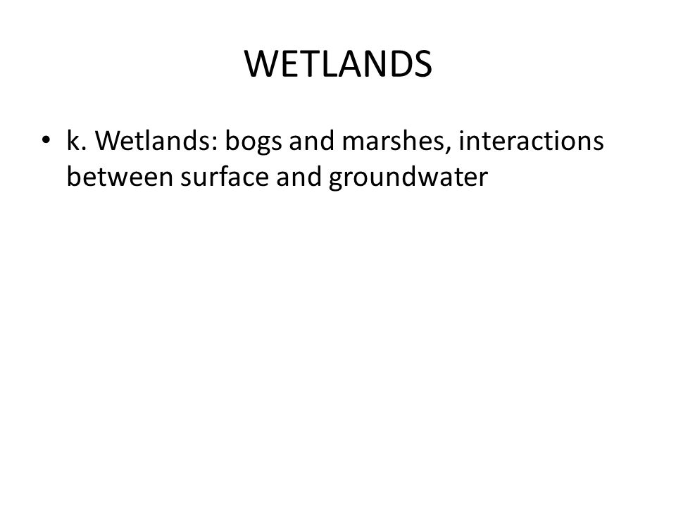 WETLANDS k. Wetlands: bogs and marshes, interactions between surface and groundwater