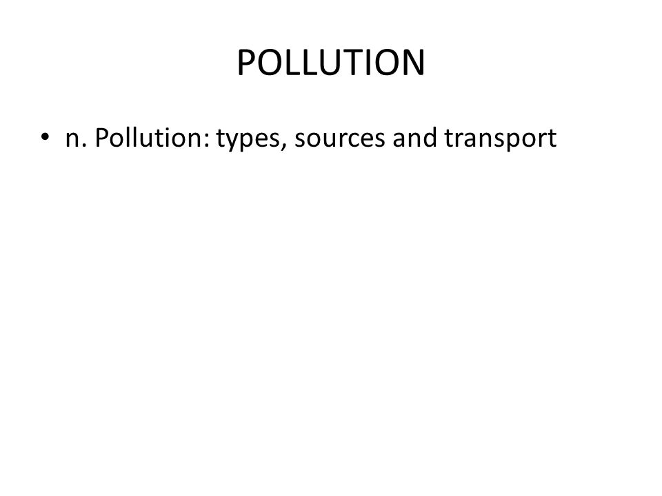 POLLUTION n. Pollution: types, sources and transport