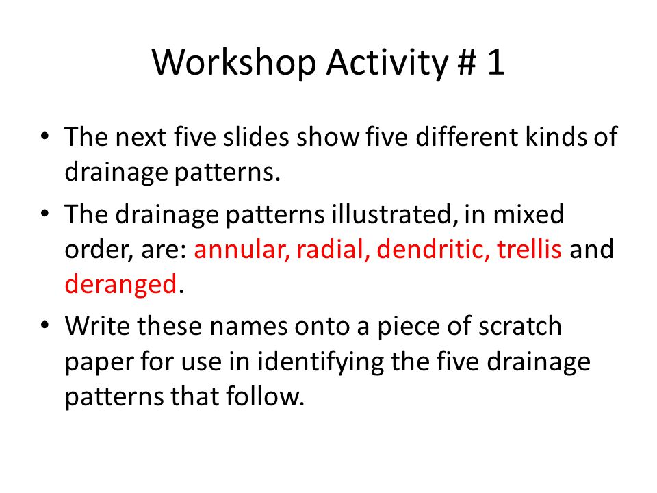 Workshop Activity # 1 The next five slides show five different kinds of drainage patterns.