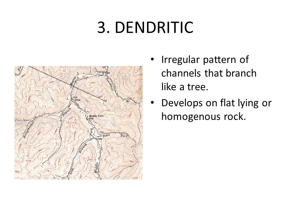 3. DENDRITIC Irregular pattern of channels that branch like a tree.