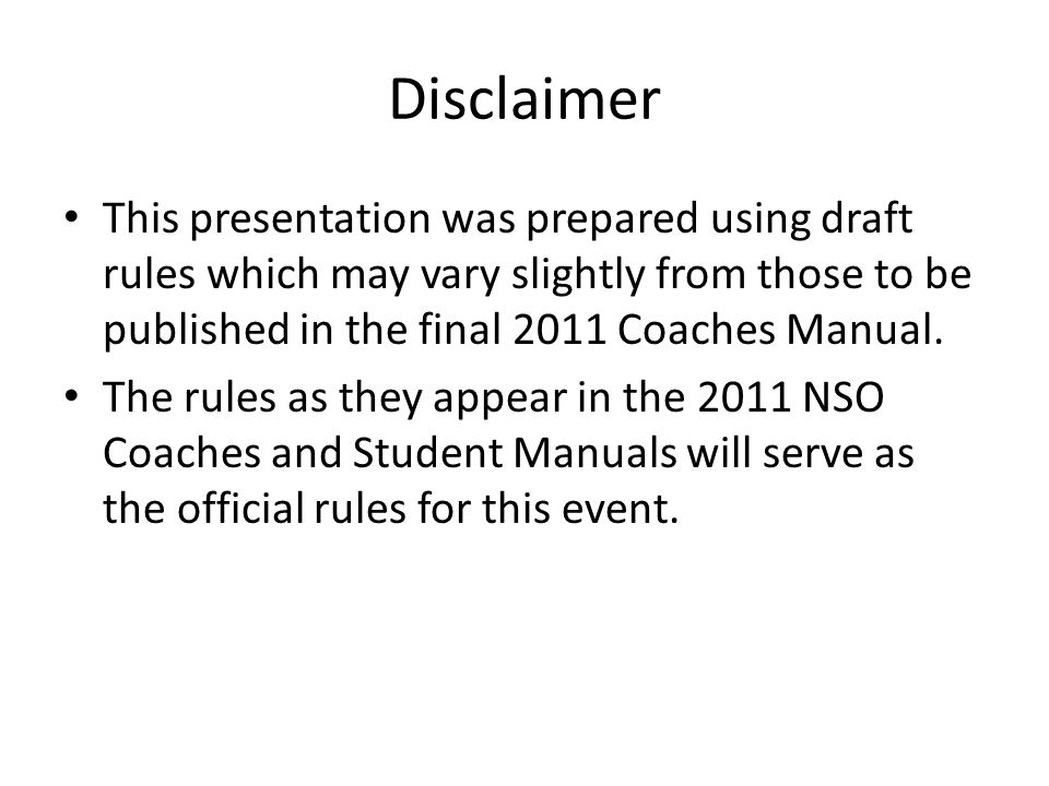Disclaimer This presentation was prepared using draft rules which may vary slightly from those to be published in the final 2011 Coaches Manual.