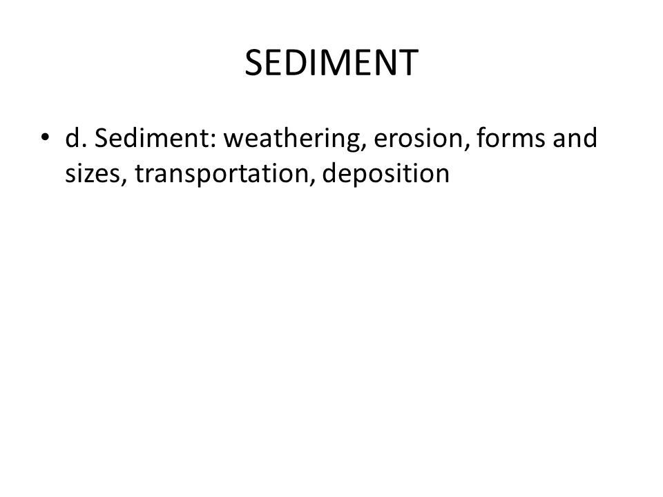 SEDIMENT d. Sediment: weathering, erosion, forms and sizes, transportation, deposition