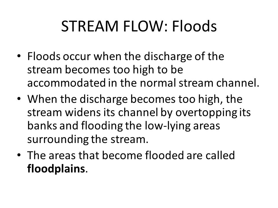 STREAM FLOW: Floods Floods occur when the discharge of the stream becomes too high to be accommodated in the normal stream channel.