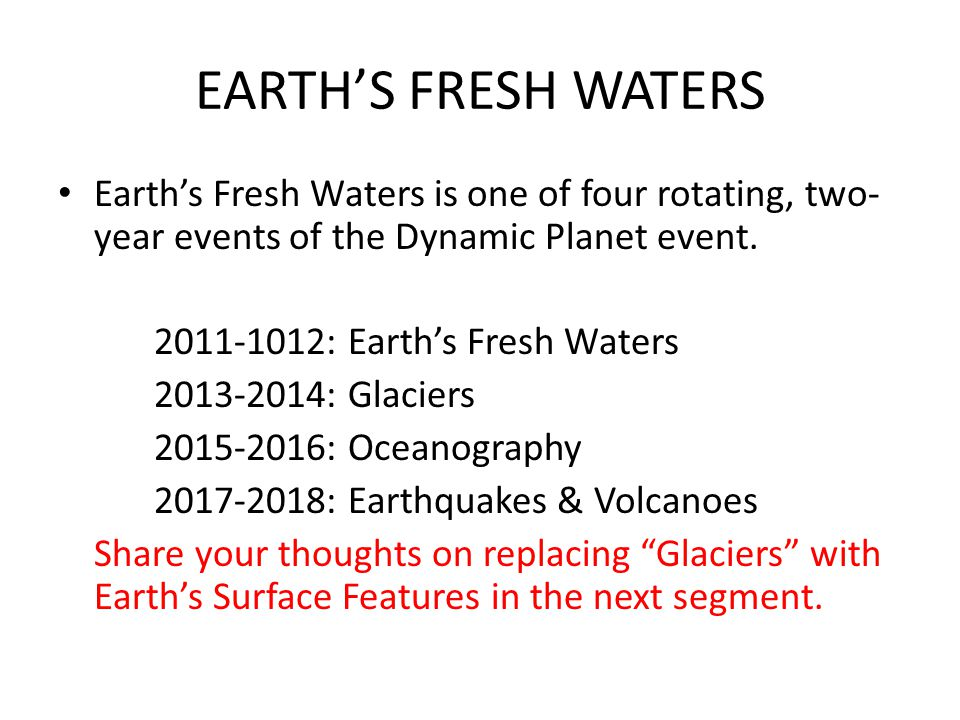 EARTH'S FRESH WATERS Earth's Fresh Waters is one of four rotating, two-year events of the Dynamic Planet event.