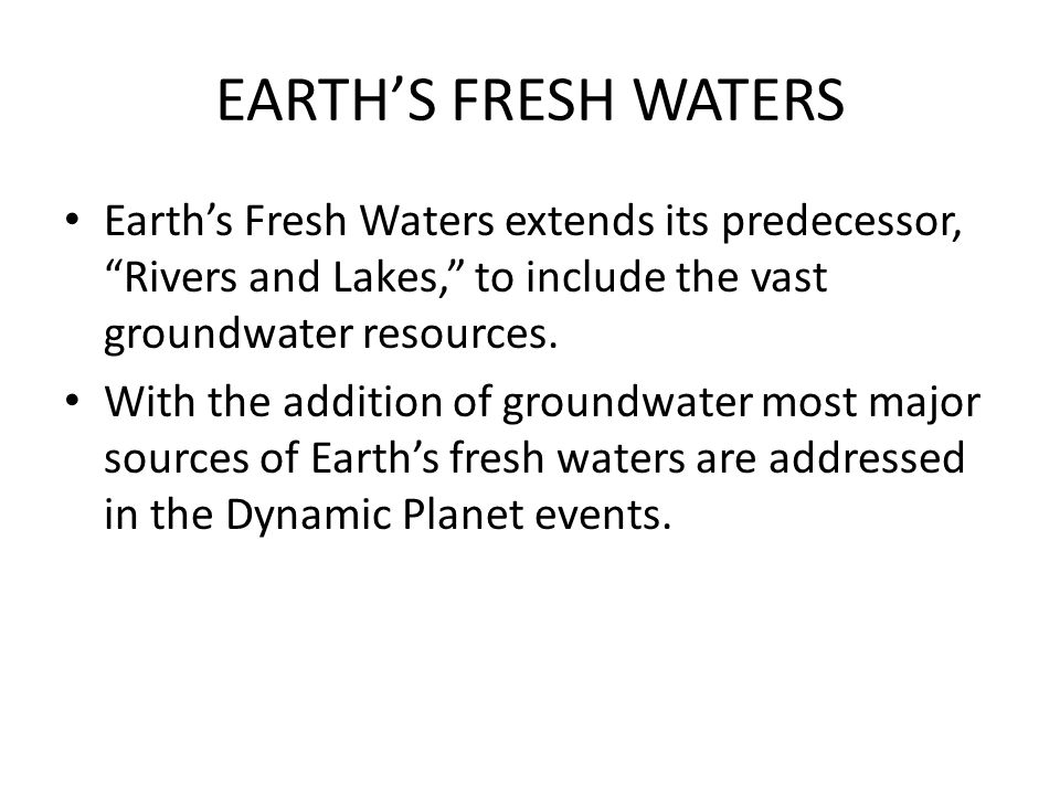 EARTH'S FRESH WATERS Earth's Fresh Waters extends its predecessor, Rivers and Lakes, to include the vast groundwater resources.