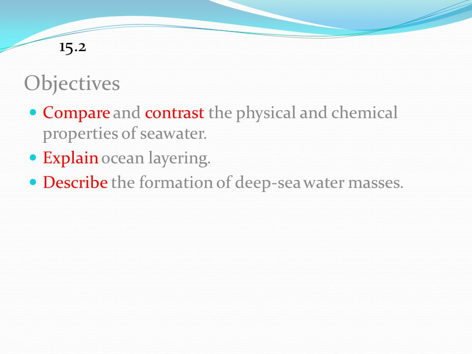 15.2 Objectives. Compare and contrast the physical and chemical properties of seawater. Explain ocean layering.
