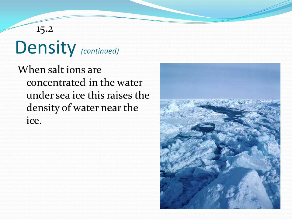 15.2 Density (continued) When salt ions are concentrated in the water under sea ice this raises the density of water near the ice.