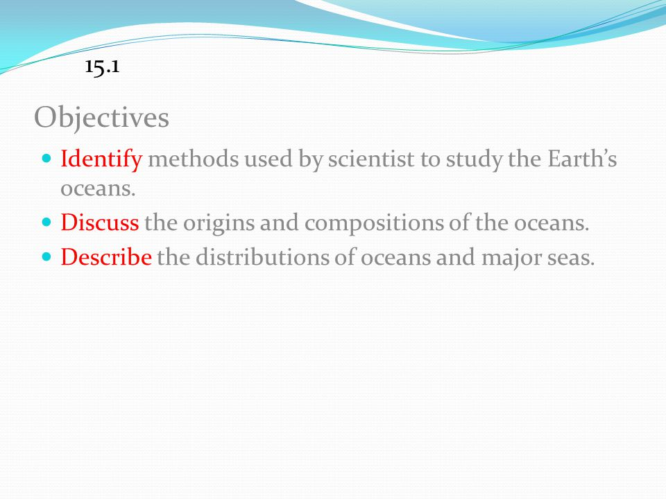 15.1 Objectives. Identify methods used by scientist to study the Earth's oceans. Discuss the origins and compositions of the oceans.