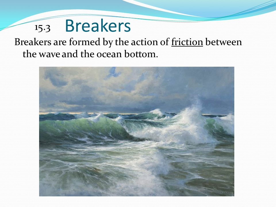 15.3 Breakers Breakers are formed by the action of friction between the wave and the ocean bottom.