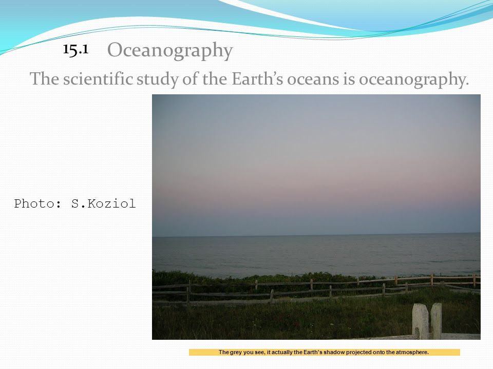 15.1 Oceanography. The scientific study of the Earth's oceans is oceanography. Photo: S.Koziol.