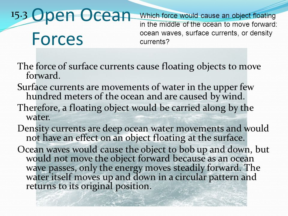 15.3 Which force would cause an object floating in the middle of the ocean to move forward: ocean waves, surface currents, or density currents
