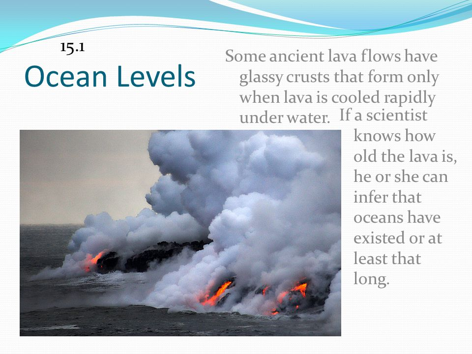 15.1 Ocean Levels. Some ancient lava flows have glassy crusts that form only when lava is cooled rapidly under water.