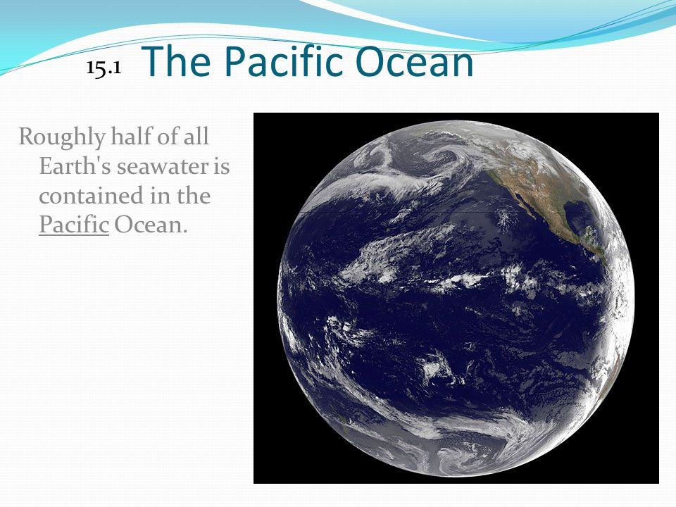 The Pacific Ocean 15.1 Roughly half of all Earth s seawater is contained in the Pacific Ocean.