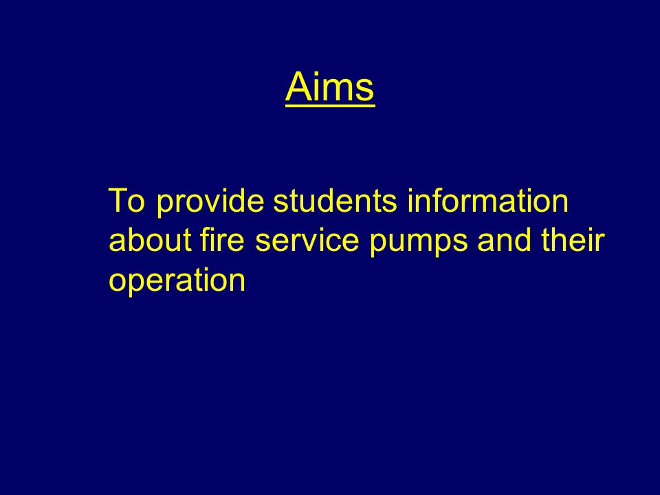 Aims To provide students information about fire service pumps and their operation