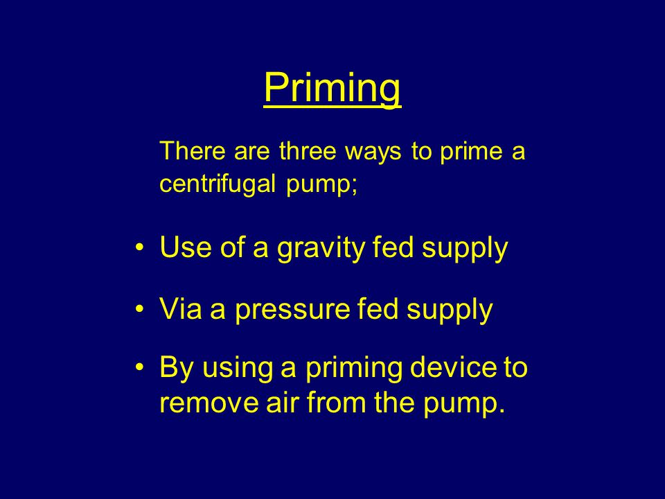 Priming There are three ways to prime a centrifugal pump;