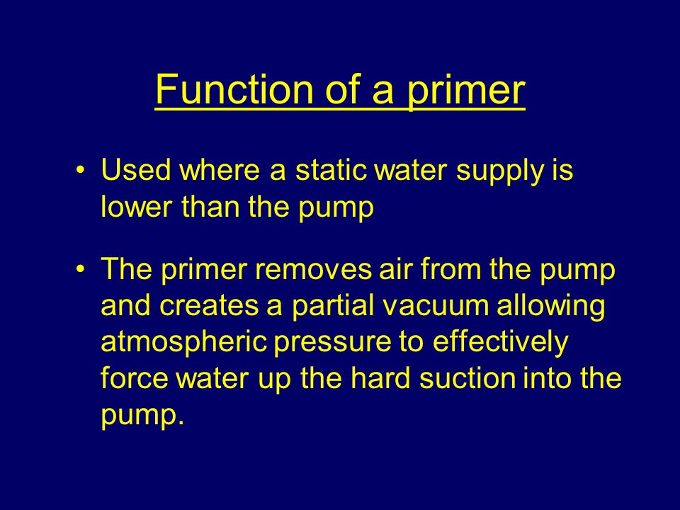 Function of a primer Used where a static water supply is lower than the pump.