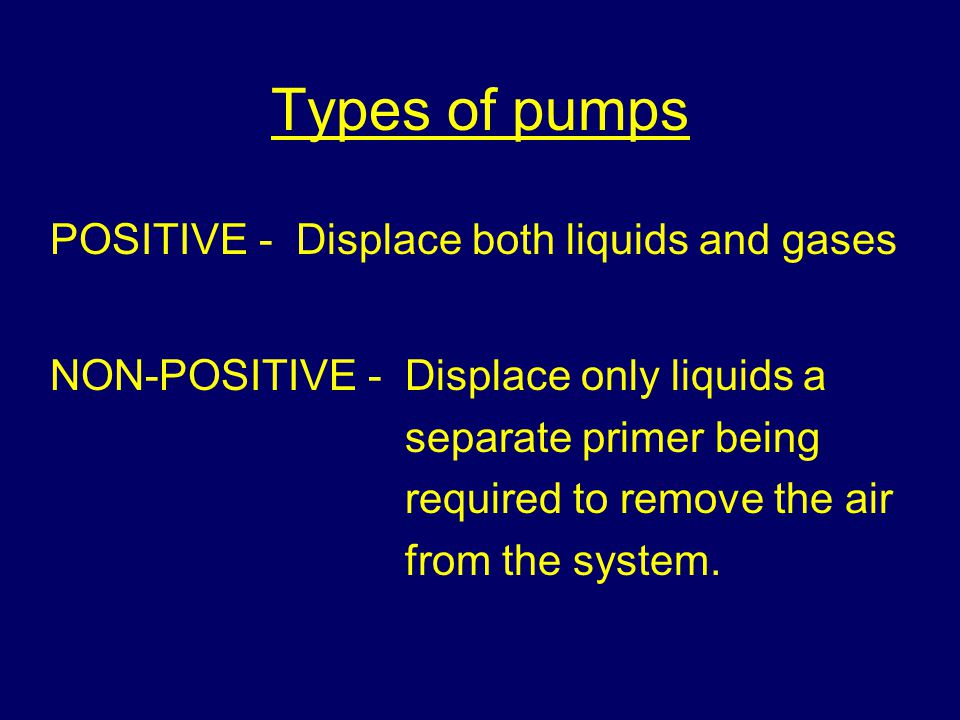Types of pumps POSITIVE - Displace both liquids and gases