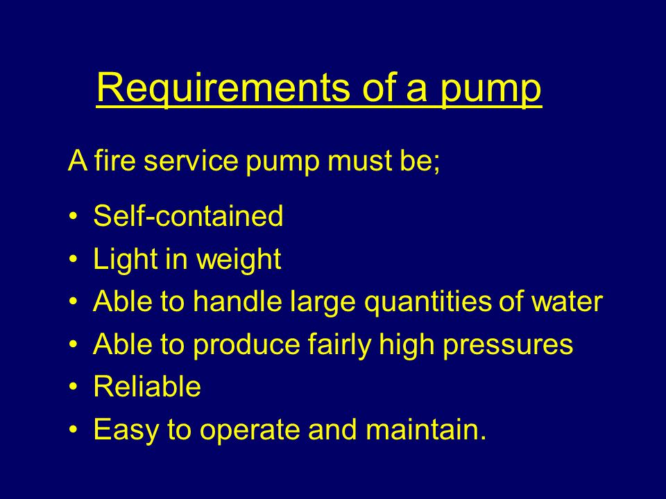 Requirements of a pump A fire service pump must be; Self-contained