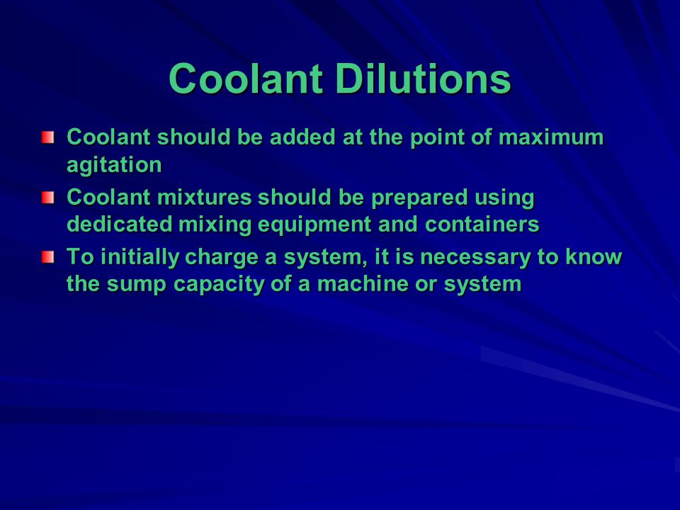 Coolant Dilutions Coolant should be added at the point of maximum agitation.